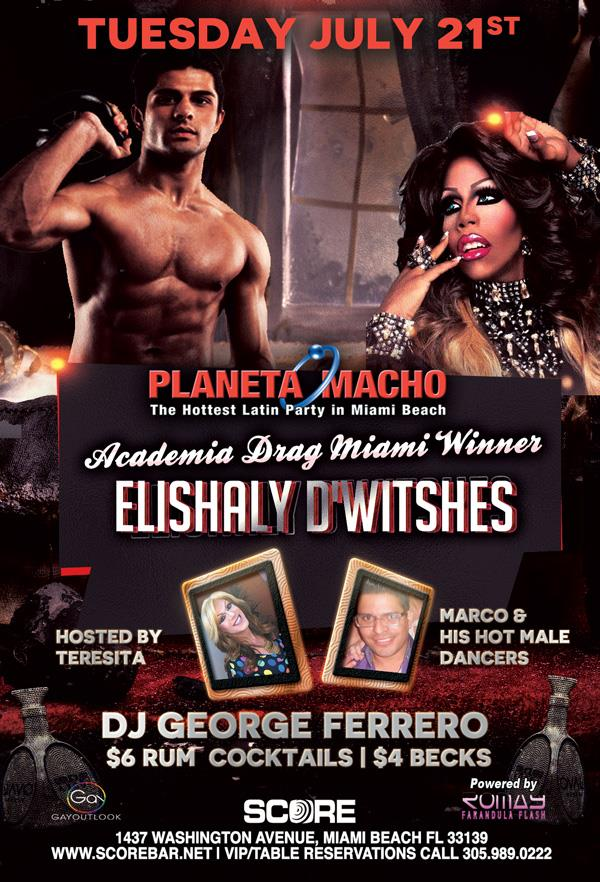 Tuesday July 21, 2015  Planeta Macho Featuring Academia Drag-Miami Winner ELISHALY D'WITSHES  Hosted by Teresita LaCaliente + Marco Perez and his MALE dancers